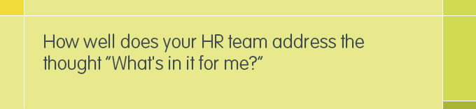 "Heading: How well does your HR team address the thought ""What's in it for me?"""